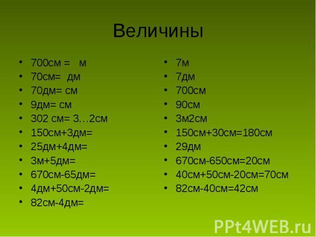 Величины 700см = м70см= дм70дм= см9дм= см302 см= 3…2см150см+3дм=25дм+4дм=3м+5дм=670см-65дм=4дм+50см-2дм=82см-4дм=7м7дм700см90см3м2см150см+30см=180см29дм670см-650см=20см40см+50см-20см=70см82см-40см=42см