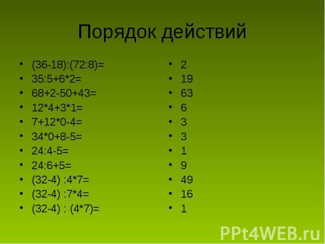 Порядок действий (36-18):(72:8)=35:5+6*2=68+2-50+43=12*4+3*1=7+12*0-4=34*0+8-5=24:4-5=24:6+5=(32-4) :4*7=(32-4) :7*4=(32-4) : (4*7)=219636331949161