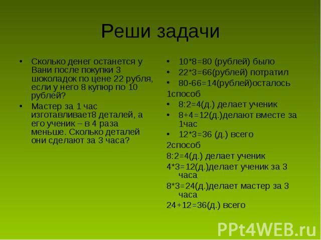 Реши задачи Сколько денег останется у Вани после покупки 3 шоколадок по цене 22 рубля, если у него 8 купюр по 10 рублей?Мастер за 1 час изготавливает8 деталей, а его ученик – в 4 раза меньше. Сколько деталей они сделают за 3 часа?10*8=80 (рублей) бы…