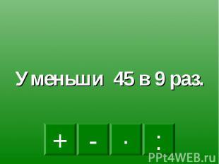 Уменьши 45 в 9 раз.