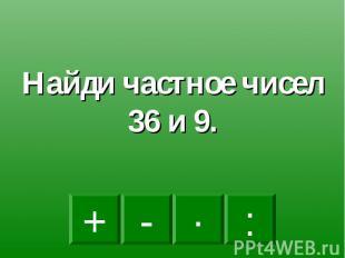 Найди частное чисел 36 и 9.
