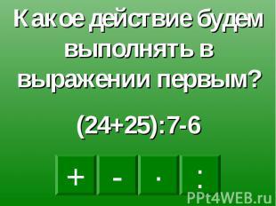 Какое действие будем выполнять в выражении первым?(24+25):7-6