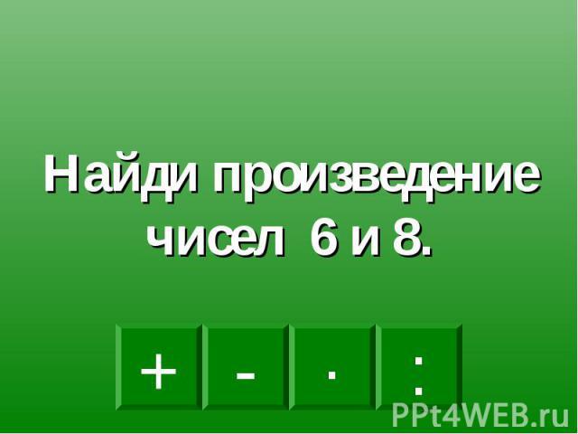 Найди произведение чисел 6 и 8.