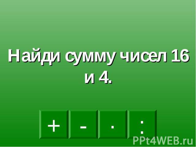 Найди сумму чисел 16 и 4.