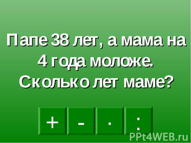 Папе 38 лет, а мама на 4 года моложе. Сколько лет маме?