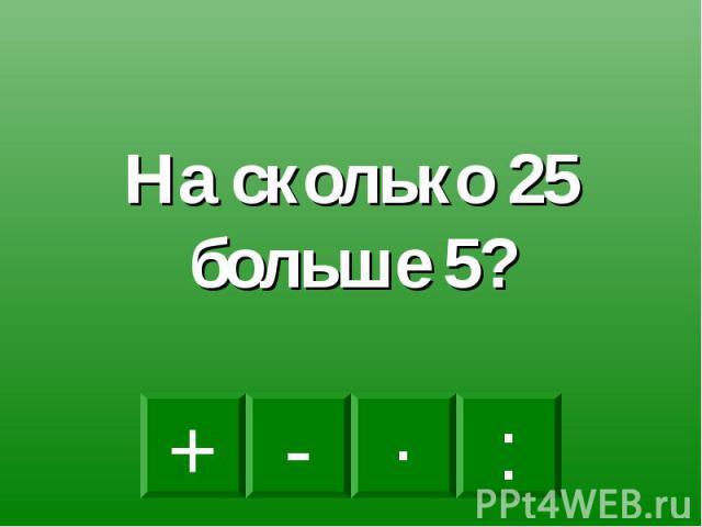 На сколько 25 больше 5?