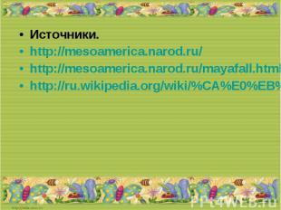 Источники.http://mesoamerica.narod.ru/http://mesoamerica.narod.ru/mayafall.htmlh