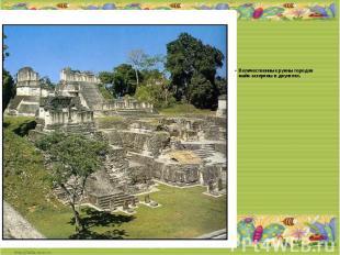 Величественные руины городов майя затеряны в джунглях.