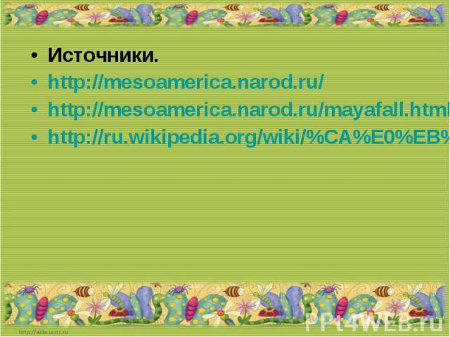 Источники.http://mesoamerica.narod.ru/http://mesoamerica.narod.ru/mayafall.htmlhttp://ru.wikipedia.org/wiki/%CA%E0%EB%E5%ED%E4%E0%F0%FC_%EC%E0%E9%FF
