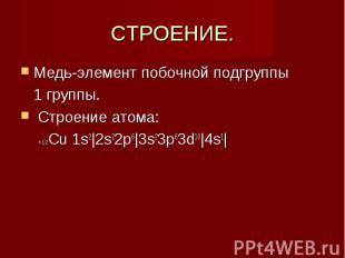 СТРОЕНИЕ. Медь-элемент побочной подгруппы 1 группы. Строение атома: +12Сu 1s2|2s