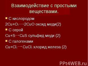Взаимодействие с простыми веществами. С кислородом2Cu+O2 2CuO оксид меди(2)С сер