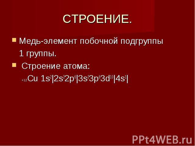 СТРОЕНИЕ. Медь-элемент побочной подгруппы 1 группы. Строение атома: +12Сu 1s2 2s22p6 3s23p63d10 4s1 