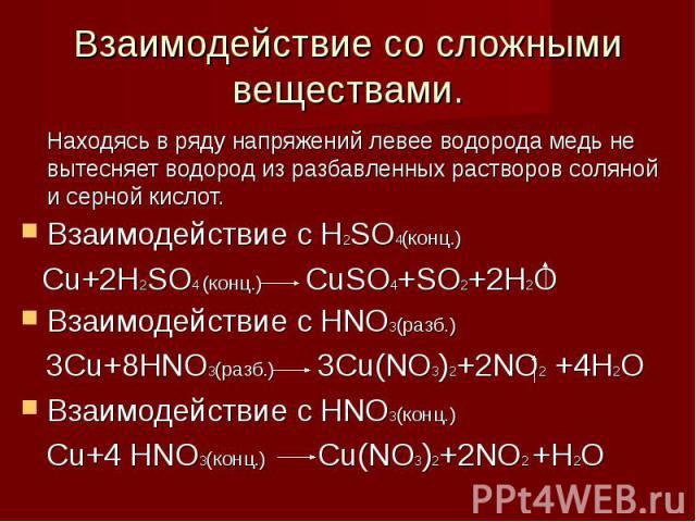Взаимодействие со сложными веществами. Находясь в ряду напряжений левее водорода медь не вытесняет водород из разбавленных растворов соляной и серной кислот.Взаимодействие с H2SO4(конц.) Cu+2H2SO4 (конц.) CuSO4+SO2+2H2OВзаимодействие с HNO3(разб.) 3…