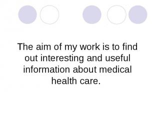 The aim of my work is to find out interesting and useful information about medic
