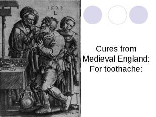 Cures from Medieval England:For toothache: