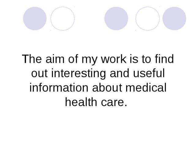 The aim of my work is to find out interesting and useful information about medical health care.
