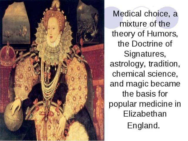 Medical choice, a mixture of the theory of Humors, the Doctrine of Signatures, astrology, tradition, chemical science, and magic became the basis for popular medicine in Elizabethan England.