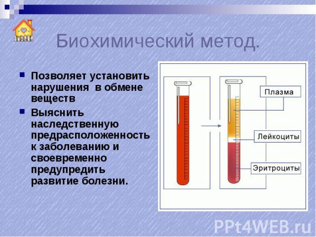 Биохимический метод. Позволяет установить нарушения в обмене веществВыяснить наследственную предрасположенность к заболеванию и своевременно предупредить развитие болезни.