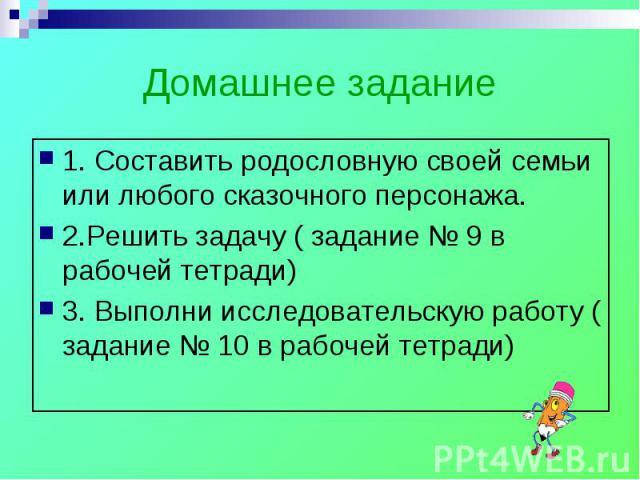 Домашнее задание 1. Составить родословную своей семьи или любого сказочного персонажа.2.Решить задачу ( задание № 9 в рабочей тетради)3. Выполни исследовательскую работу ( задание № 10 в рабочей тетради)