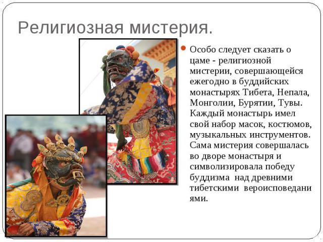 Религиозная мистерия. Особо следует сказать о цаме - религиозной мистерии, совершающейся ежегодно в буддийских монастырях Тибета, Непала, Монголии, Бурятии, Тувы. Каждый монастырь имел свой набор масок, костюмов, музыкальных инструментов. Сама мисте…
