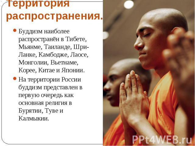 Территория распространения. Буддизм наиболее распространён в Тибете, Мьянме, Таиланде, Шри-Ланке, Камбодже, Лаосе, Монголии, Вьетнаме, Корее, Китае и Японии.На территории России буддизм представлен в первую очередь как основная религия в Бурятии, Ту…