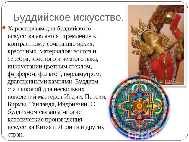 Буддийское искусство. Характерным для буддийского искусства является стремление к контрастному сочетанию ярких, красочныхматериалов: золота и серебра, красного и черного лака, инкрустации цветным стеклом, фарфором, фольгой, перламутром, драгоценны…