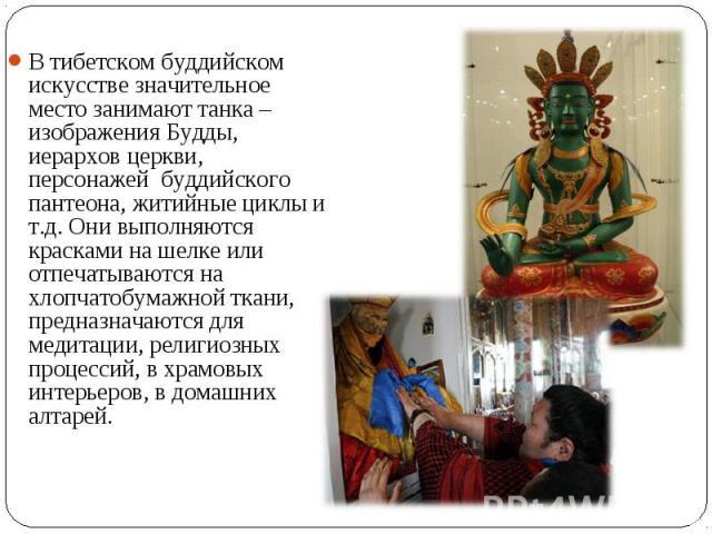 В тибетском буддийском искусстве значительное место занимают танка – изображения Будды, иерархов церкви, персонажейбуддийского пантеона, житийные циклы и т.д. Они выполняются красками на шелке или отпечатываются на хлопчатобумажной ткани, предназн…