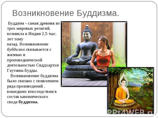Возникновение Буддизма. Буддизм - самая древняя из трех мировых религий, возникла в Индии 2,5 тыс. лет тому назад.Возникновение буддизмасвязывается с жизнью и проповеднической деятельностью Сиддхартхи Гаутамы Будды. Возникновение буддизма был…