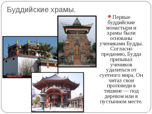 Буддийские храмы. Первые буддийские монастыри и храмы были основаны учениками Будды. Согласно преданию, Будда призывал учеников удалиться от суетного мира. Он читал свои проповеди в тишине — под деревом или в пустынном месте.