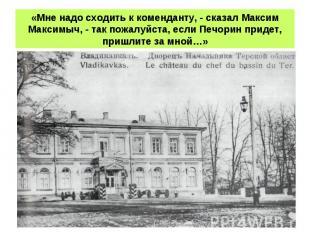 «Мне надо сходить к коменданту, - сказал Максим Максимыч, - так пожалуйста, если