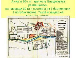 А уже в 30-х гг. крепость Владикавказ размещалась на площади 60 га и состояла из