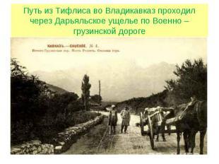 Путь из Тифлиса во Владикавказ проходил через Дарьяльское ущелье по Военно – гру