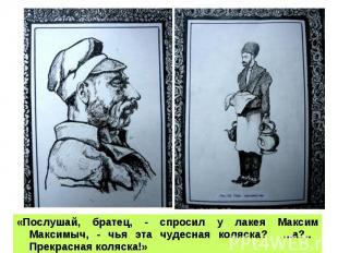«Послушай, братец, - спросил у лакея Максим Максимыч, - чья эта чудесная коляска