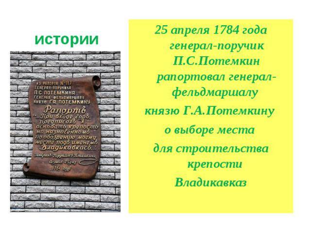 Немного истории 25 апреля 1784 года генерал-поручик П.С.Потемкин рапортовал генерал-фельдмаршалу князю Г.А.Потемкину о выборе места для строительства крепости Владикавказ
