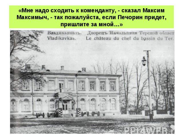 «Мне надо сходить к коменданту, - сказал Максим Максимыч, - так пожалуйста, если Печорин придет, пришлите за мной…»