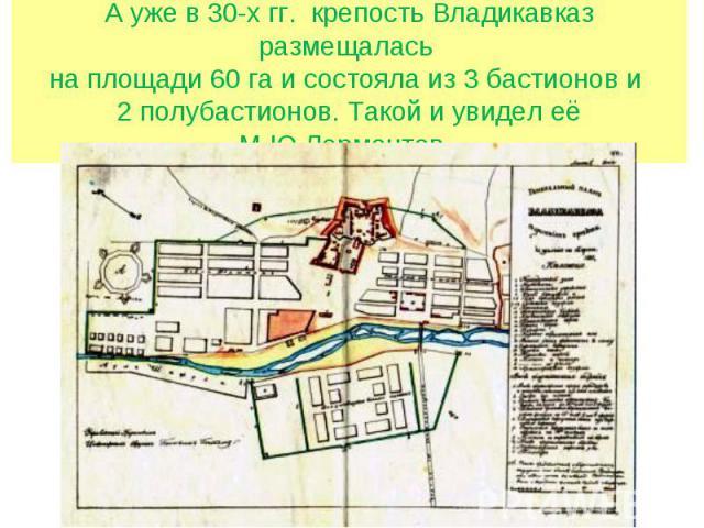 А уже в 30-х гг. крепость Владикавказ размещалась на площади 60 га и состояла из 3 бастионов и 2 полубастионов. Такой и увидел её М.Ю.Лермонтов.