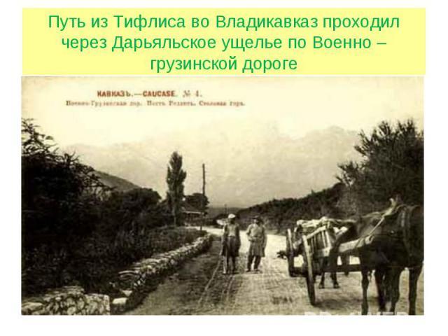 Путь из Тифлиса во Владикавказ проходил через Дарьяльское ущелье по Военно – грузинской дороге