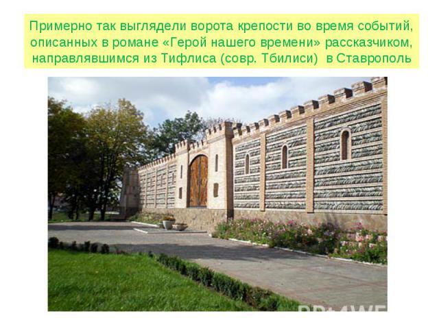 Примерно так выглядели ворота крепости во время событий, описанных в романе «Герой нашего времени» рассказчиком, направлявшимся из Тифлиса (совр. Тбилиси) в Ставрополь