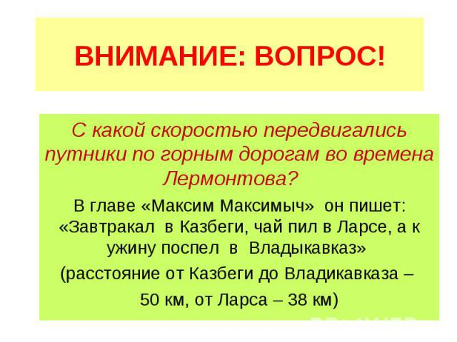 ВНИМАНИЕ: ВОПРОС! С какой скоростью передвигались путники по горным дорогам во времена Лермонтова? В главе «Максим Максимыч» он пишет: «Завтракал в Казбеги, чай пил в Ларсе, а к ужину поспел в Владыкавказ» (расстояние от Казбеги до Владикавказа – 50…