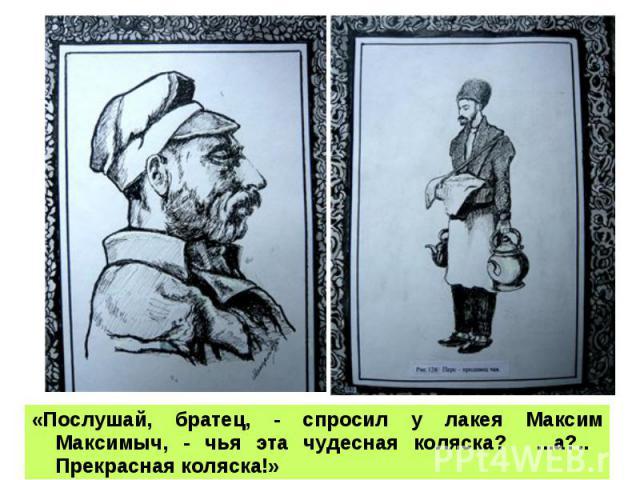 «Послушай, братец, - спросил у лакея Максим Максимыч, - чья эта чудесная коляска? ...а?.. Прекрасная коляска!»