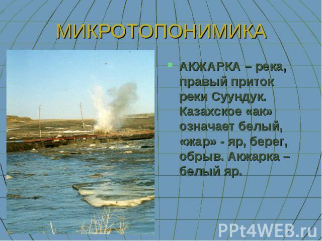 МИКРОТОПОНИМ ИКА АКЖАРКА – река, правый приток реки Суундук. Казахское «ак» означает белый, «жар» - яр, берег, обрыв. Акжарка – белый яр.