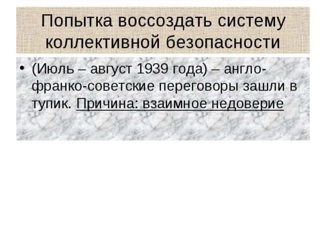 Попытка воссоздать систему коллективной безопасности (Июль – август 1939 года) – англо-франко-советские переговоры зашли в тупик. Причина: взаимное недоверие