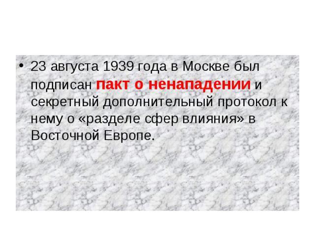 23 августа 1939 года в Москве был подписан пакт о ненападении и секретный дополнительный протокол к нему о «разделе сфер влияния» в Восточной Европе.