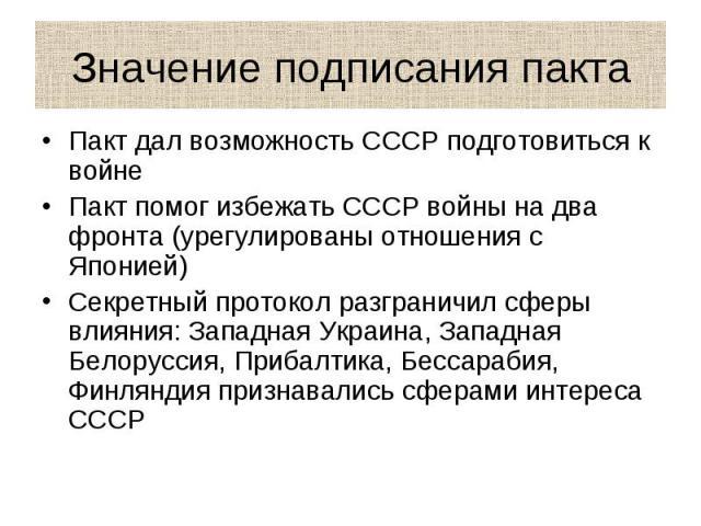 Значение подписания пакта Пакт дал возможность СССР подготовиться к войнеПакт помог избежать СССР войны на два фронта (урегулированы отношения с Японией)Секретный протокол разграничил сферы влияния: Западная Украина, Западная Белоруссия, Прибалтика,…