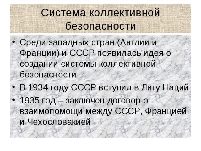 Система коллективной безопасности Среди западных стран (Англии и Франции) и СССР появилась идея о создании системы коллективной безопасностиВ 1934 году СССР вступил в Лигу Наций1935 год – заключен договор о взаимопомощи между СССР, Францией и Чехосл…