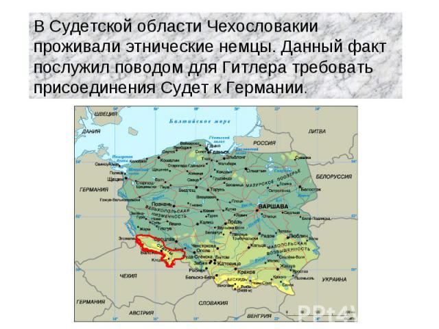 В Судетской области Чехословакии проживали этнические немцы. Данный факт послужил поводом для Гитлера требовать присоединения Судет к Германии.