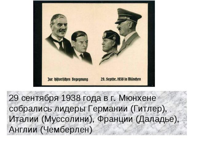 29 сентября 1938 года в г. Мюнхене собрались лидеры Германии (Гитлер), Италии (Муссолини), Франции (Даладье), Англии (Чемберлен)