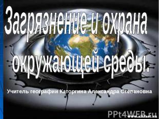 Загрязнение и охрана окружающей среды Учитель географии Каторгина Александра Сте