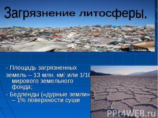 Загрязнение литосферы.- Площадь загрязненных земель – 13 млн. км или 1/10 мирово