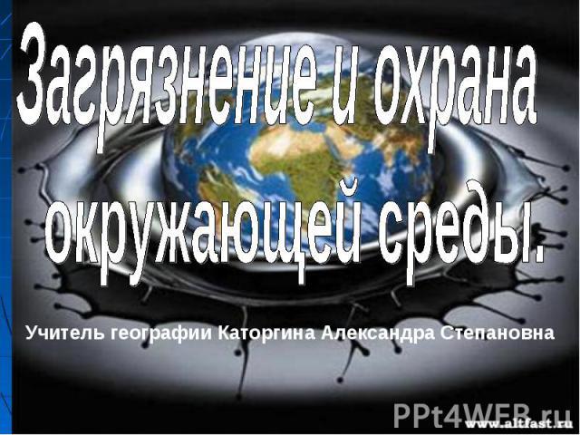 Загрязнение и охрана окружающей среды Учитель географии Каторгина Александра Степановна